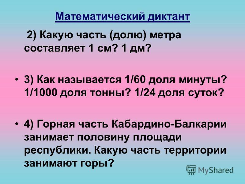 Математический диктант 2) Какую часть (долю) метра составляет 1 см? 1 дм? 3) Как называется 1/60 доля минуты? 1/1000 доля тонны? 1/24 доля суток? 4) Горная часть Кабардино-Балкарии занимает половину площади республики. Какую часть территории занимают