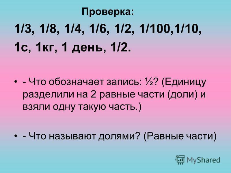 Проверка: 1/3, 1/8, 1/4, 1/6, 1/2, 1/100,1/10, 1 с, 1 кг, 1 день, 1/2. - Что обозначает запись: ½? (Единицу разделили на 2 равные части (доли) и взяли одну такую часть.) - Что называют долями? (Равные части)