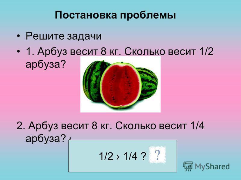 Постановка проблемы Решите задачи 1. Арбуз весит 8 кг. Сколько весит 1/2 арбуза? 2. Арбуз весит 8 кг. Сколько весит 1/4 арбуза? 1/2 1/4 ?
