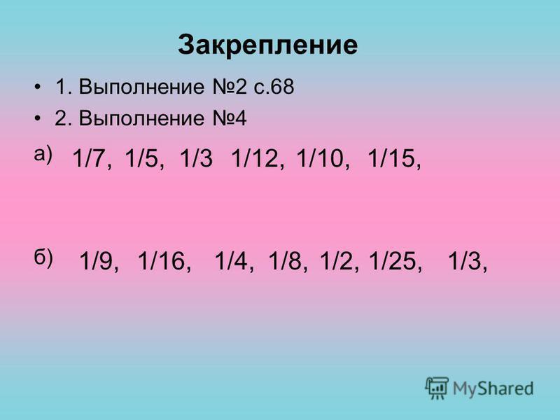 1. Выполнение 2 с.68 2. Выполнение 4 а) б) Закрепление 1/31/5,1/7,1/15,1/10,1/12, 1/8,1/25,1/2,1/4,1/16,1/9,1/3,