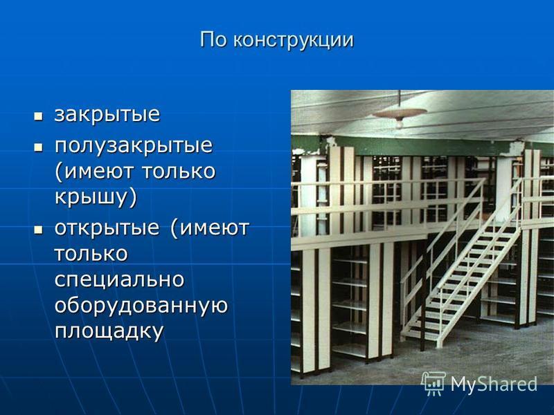 По конструкции закрытые закрытые полузакрытые (имеют только крышу) полузакрытые (имеют только крышу) открытые (имеют только специально оборудованную площадку открытые (имеют только специально оборудованную площадку