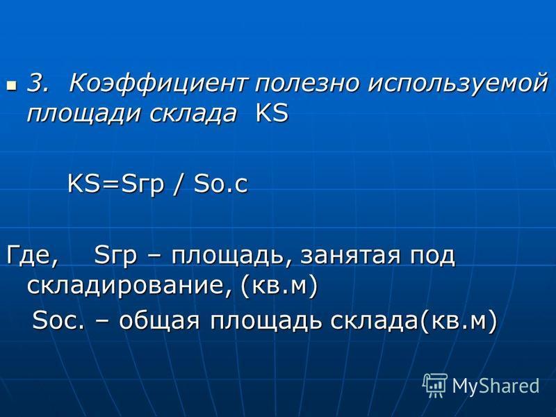 3. Коэффициент полезно используемой площади склада KS 3. Коэффициент полезно используемой площади склада KS KS=Sгр / So.c KS=Sгр / So.c Где, Sгр – площадь, занятая под складирование, (кв.м) Sос. – общая площадь склада(кв.м) Sос. – общая площадь склад