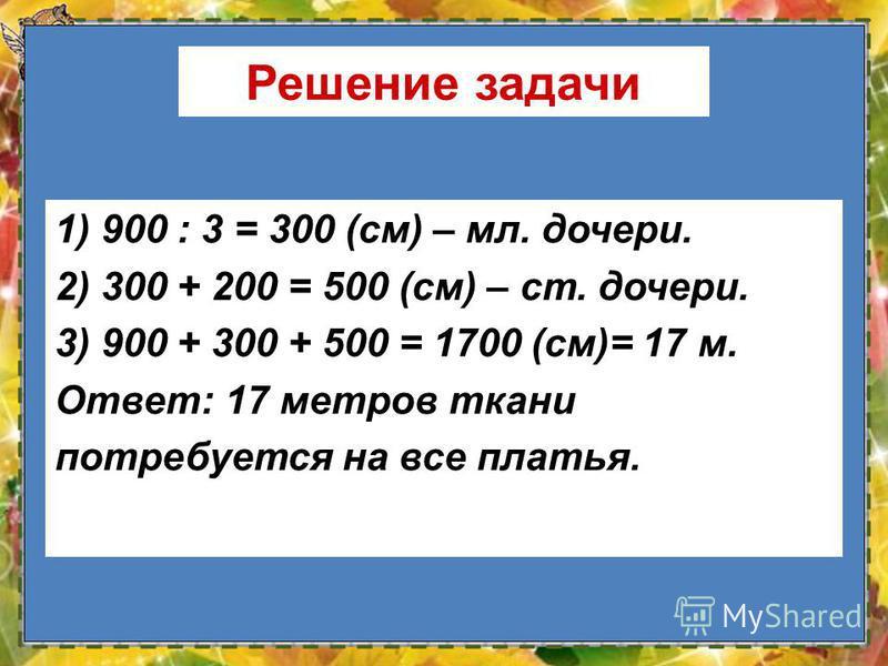 14 Решение задачи 1) 900 : 3 = 300 (см) – мл. дочери. 2) 300 + 200 = 500 (см) – ст. дочери. 3) 900 + 300 + 500 = 1700 (см)= 17 м. Ответ: 17 метров ткани потребуется на все платья.