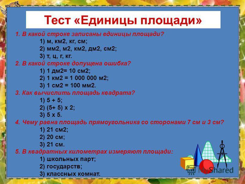 9 1. В какой строке записаны единицы площади? 1) м, км 2, кг, см; 2) мм 2, м 2, км 2, дм 2, см 2; 3) т, ц, г, кг. 2. В какой строке допущена ошибка? 1) 1 дм 2= 10 см 2; 2) 1 км 2 = 1 000 000 м 2; 3) 1 см 2 = 100 мм 2. 3. Как вычислить площадь квадрат
