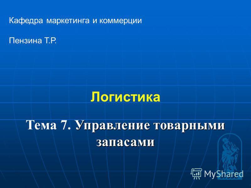 1 Логистика Кафедра маркетинга и коммерции Пензина Т.Р. Управление товарными запасами Тема 7. Управление товарными запасами