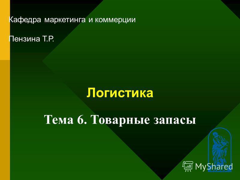 1 Логистика Кафедра маркетинга и коммерции Пензина Т.Р. Тема 6. Товарные запасы