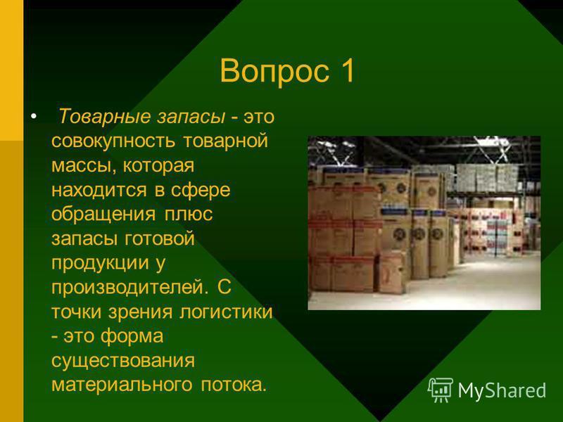 Вопрос 1 Товарные запасы - это совокупность товарной массы, которая находится в сфере обращения плюс запасы готовой продукции у производителей. С точки зрения логистики - это форма существования материального потока.