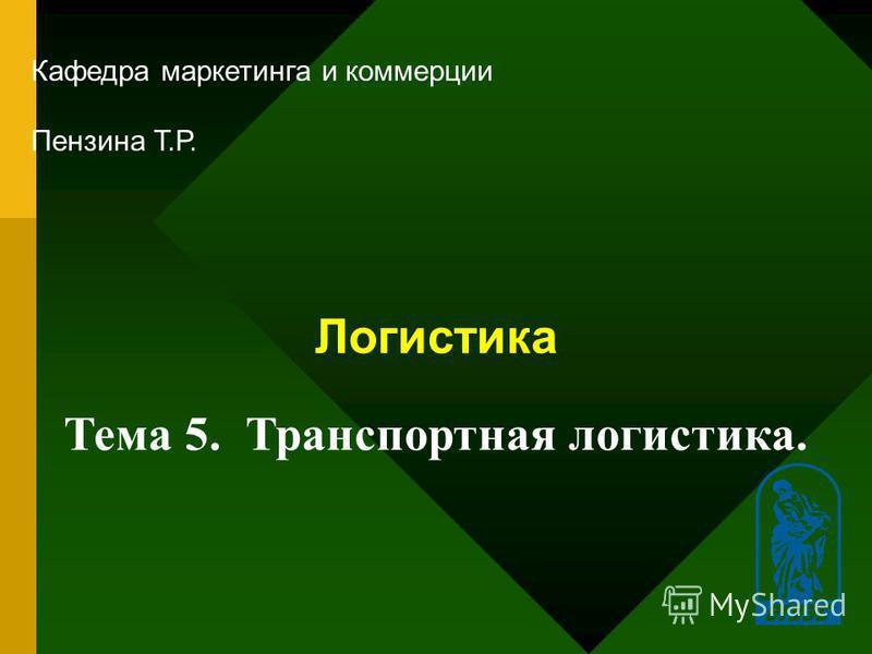 1 Логистика Кафедра маркетинга и коммерции Пензина Т.Р. Тема 5. Транспортная логистика.