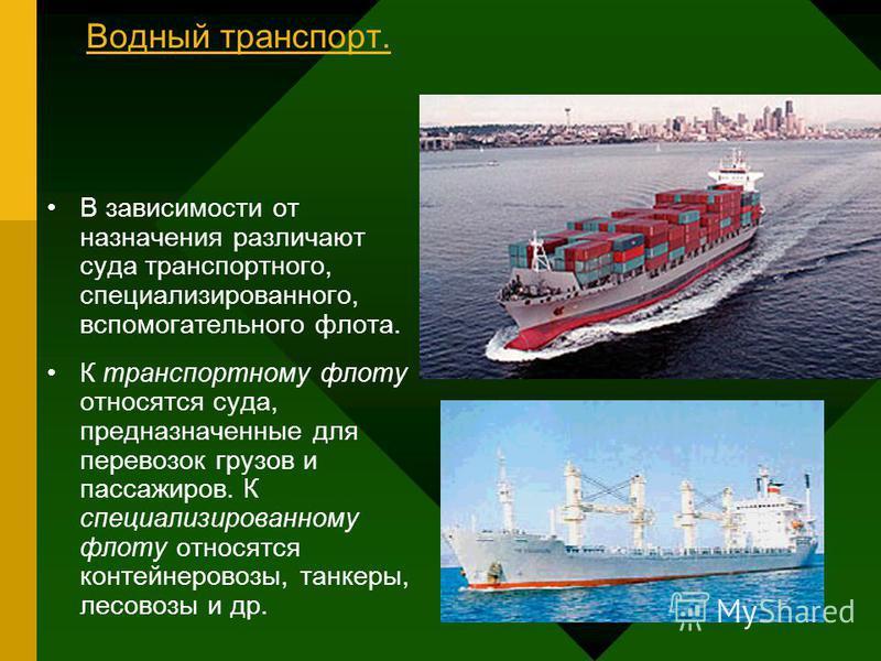 Водный транспорт. В зависимости от назначения различают суда транспортного, специализированного, вспомогательного флота. К транспортному флоту относятся суда, предназначенные для перевозок грузов и пассажиров. К специализированному флоту относятся ко