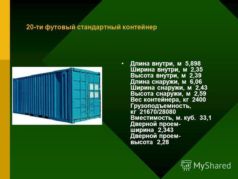 20-ти футовый стандартный контейнер Длина внутри, м 5,898 Ширина внутри, м 2,35 Высота внутри, м 2,39 Длина снаружи, м 6,06 Ширина снаружи, м 2,43 Высота снаружи, м 2,59 Вес контейнера, кг 2400 Грузоподъемность, кг 21670/28080 Вместимость, м. куб. 33