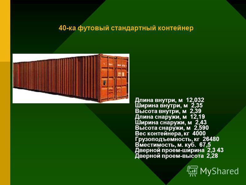 40-ка футовый стандартный контейнер Длина внутри, м 12,032 Ширина внутри, м 2,35 Высота внутри, м 2,39 Длина снаружи, м 12,19 Ширина снаружи, м 2,43 Высота снаружи, м 2,590 Вес контейнера, кг 4000 Грузоподъемность, кг 26480 Вместимость, м. куб. 67,5