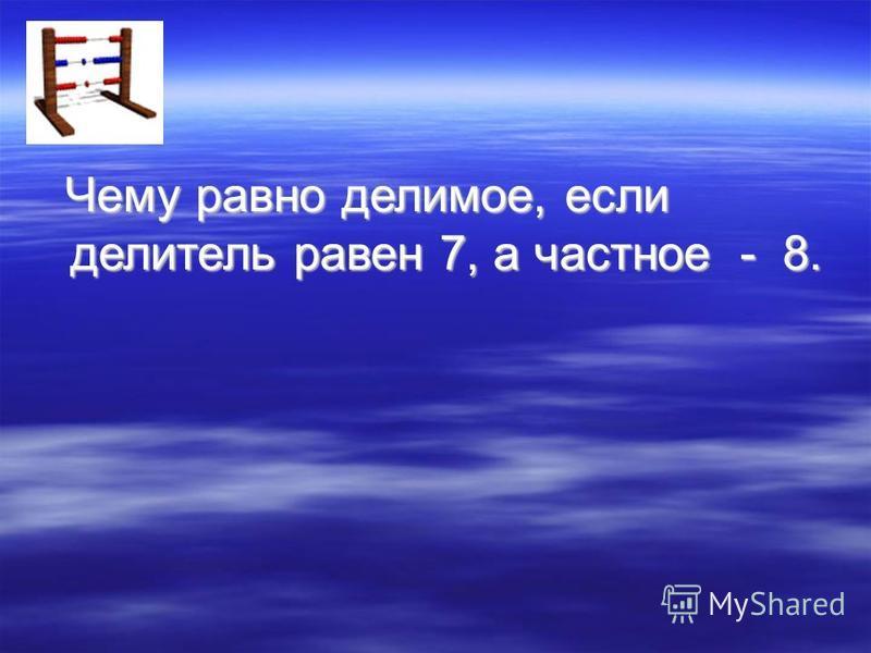 Чему равно делимое, если делитель равен 7, а частное - 8. Чему равно делимое, если делитель равен 7, а частное - 8.