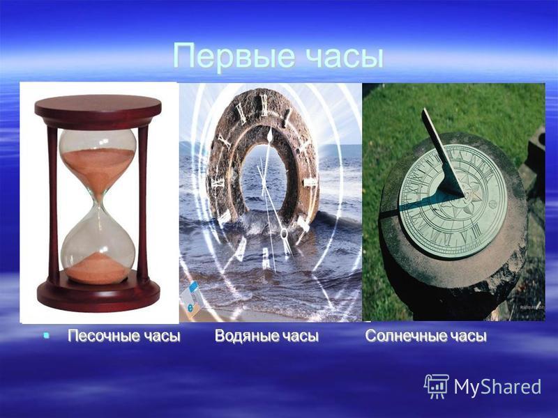 Первые часы Песочные часы Водяные часы Солнечные часы Песочные часы Водяные часы Солнечные часы