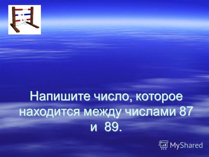 Напишите число, которое находится между числами 87 и 89.