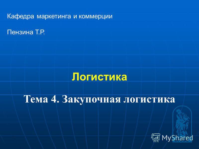 1 Логистика Кафедра маркетинга и коммерции Пензина Т.Р. Тема 4. Закупочная логистика