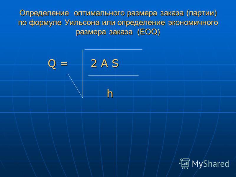 Определение оптимального размера заказа (партии) по формуле Уильсона или определение экономичного размера заказа (EOQ) Q = 2 A S Q = 2 A S h