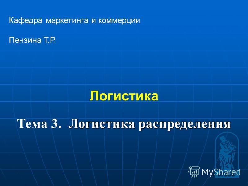 1 Логистика Кафедра маркетинга и коммерции Пензина Т.Р. Логистика распределения Тема 3. Логистика распределения