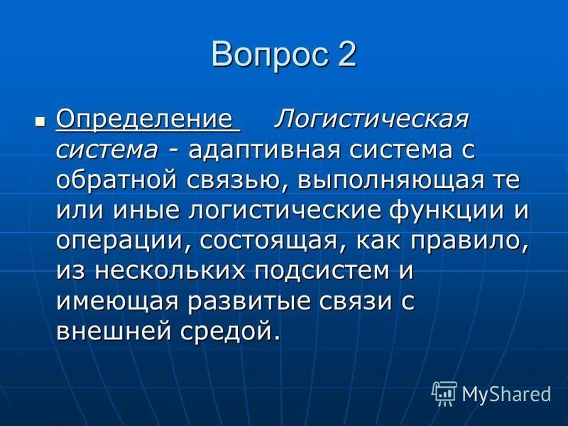 Вопрос 2 Определение Логистическая система - адаптивная система с обратной связью, выполняющая те или иные логистические функции и операции, состоящая, как правило, из нескольких подсистем и имеющая развитые связи с внешней средой. Определение Логист