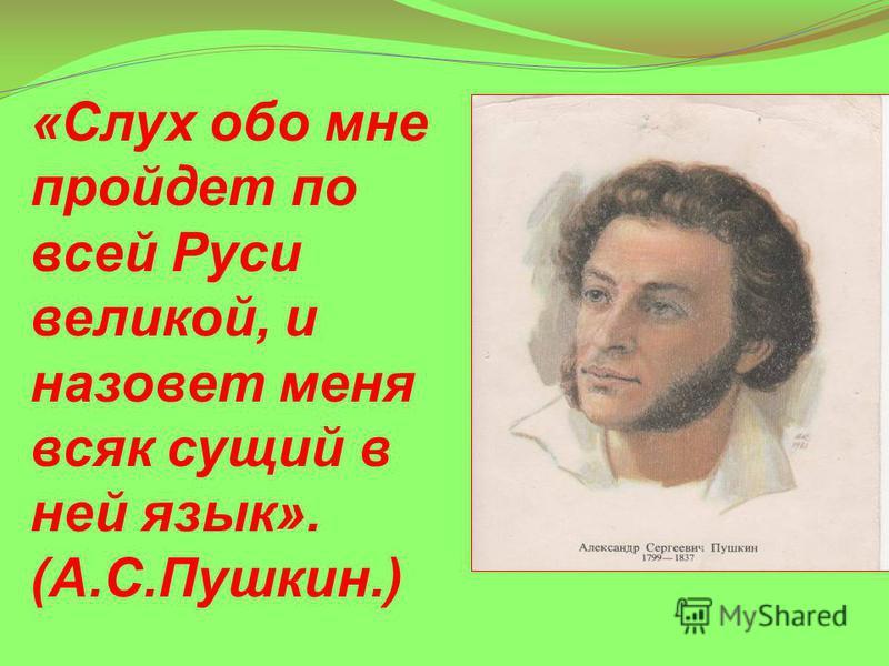 «Слух обо мне пройдет по всей Руси великой, и назовет меня всяк сущий в ней язык». (А.С.Пушкин.)