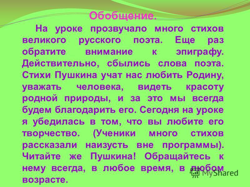 Обобщение. На уроке прозвучало много стихов великого русского поэта. Еще раз обратите внимание к эпиграфу. Действительно, сбылись слова поэта. Стихи Пушкина учат нас любить Родину, уважать человека, видеть красоту родной природы, и за это мы всегда б