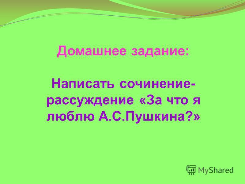 Домашнее задание: Написать сочинение- рассуждение «За что я люблю А.С.Пушкина?»