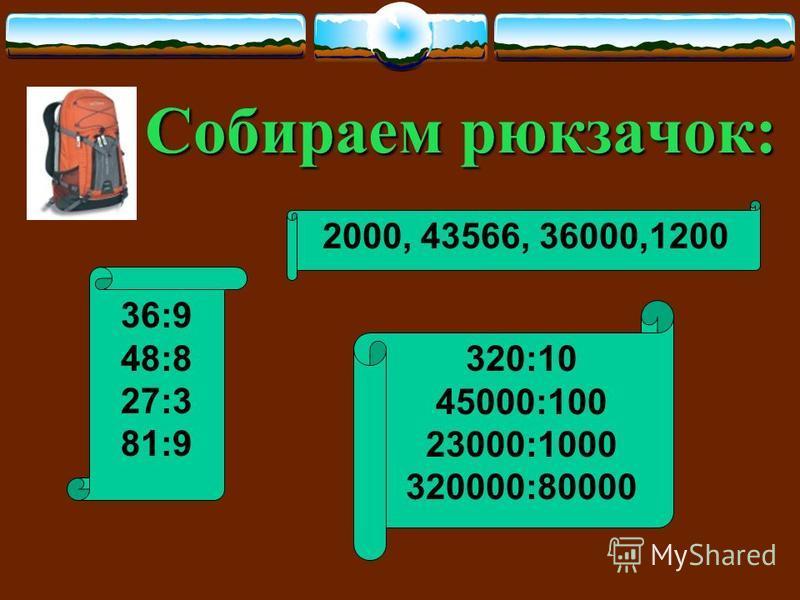 Собираем рюкзачок: 36:9 48:8 27:3 81:9 2000, 43566, 36000,1200 320:10 45000:100 23000:1000 320000:80000