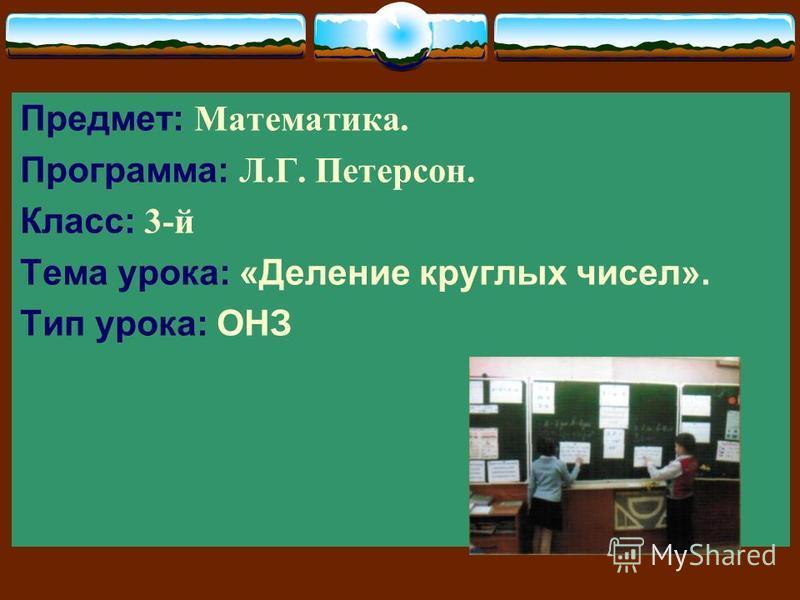 Предмет: Математика. Программа: Л.Г. Петерсон. Класс: 3-й Тема урока: «Деление круглых чисел». Тип урока: ОНЗ