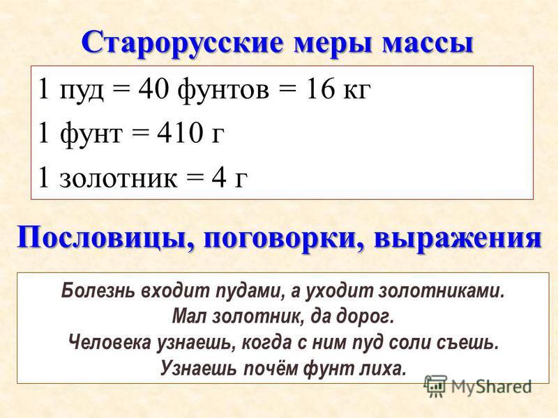Старорусские меры массы 1 пуд = 40 фунтов = 16 кг 1 фунт = 410 г 1 золотник = 4 г Болезнь входит пудами, а уходит золотниками. Мал золотник, да дорог. Человека узнаешь, когда с ним пуд соли съешь. Узнаешь почём фунт лиха. Пословицы, поговорки, выраже
