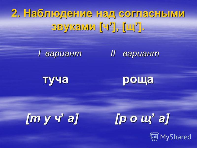 2. Наблюдение над согласными звуками [ч], [щ]. I вариант II вариант туча роща туча роща