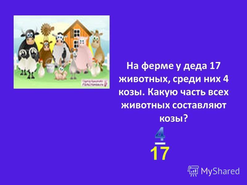 На ферме у деда 17 животных, среди них 4 козы. Какую часть всех животных составляют козы?