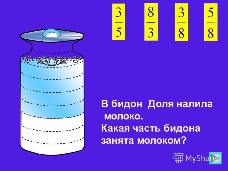 В бидон Доля налила молоко. Какая часть бидона занята молоком?