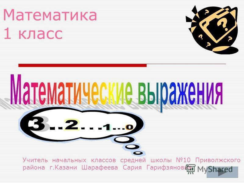 Математика 1 класс Учитель начальных классов средней школы 10 Приволжского района г.Казани Шарафеева Сария Гарифзяновна