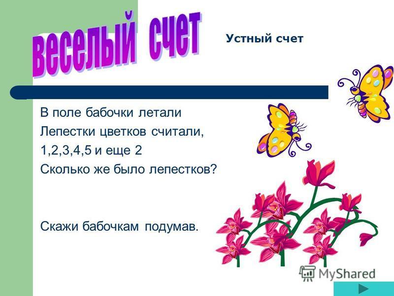 В поле бабочки летали Лепестки цветков считали, 1,2,3,4,5 и еще 2 Сколько же было лепестков? Скажи бабочкам подумав. Устный счет