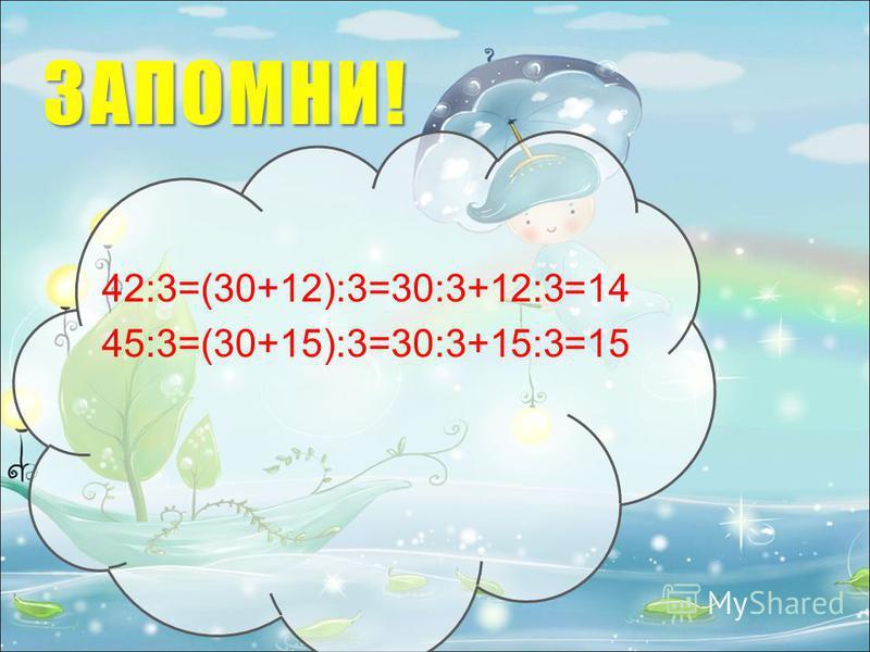 ЗАПОМНИ! 42:3=(30+12):3=30:3+12:3=14 45:3=(30+15):3=30:3+15:3=15