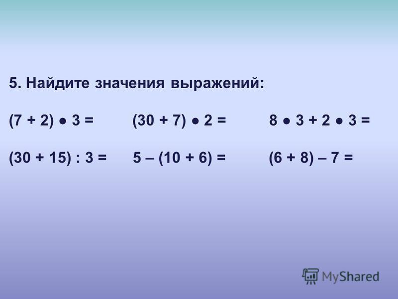 5. Найдите значения выражений: (7 + 2) 3 = (30 + 7) 2 = 8 3 + 2 3 = (30 + 15) : 3 = 5 – (10 + 6) = (6 + 8) – 7 =