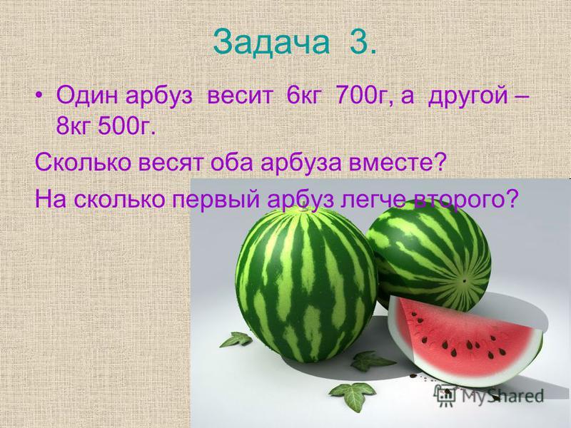 Задача 3. Один арбуз весит 6 кг 700 г, а другой – 8 кг 500 г. Сколько весят оба арбуза вместе? На сколько первый арбуз легче второго?