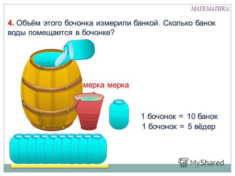 1 бочонок =5 вёдер 1 бочонок =10 банок мерка 4. Объём этого бочонка измерили банкой. Сколько банок воды помещается в бочонке? МАТЕМАТИКА