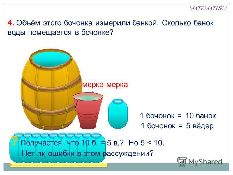 1 бочонок =5 вёдер 1 бочонок =10 банок ? Получается, что 10 б. = 5 в.? Но 5 < 10. Нет ли ошибки в этом рассуждении? мерка 4. Объём этого бочонка измерили банкой. Сколько банок воды помещается в бочонке? МАТЕМАТИКА
