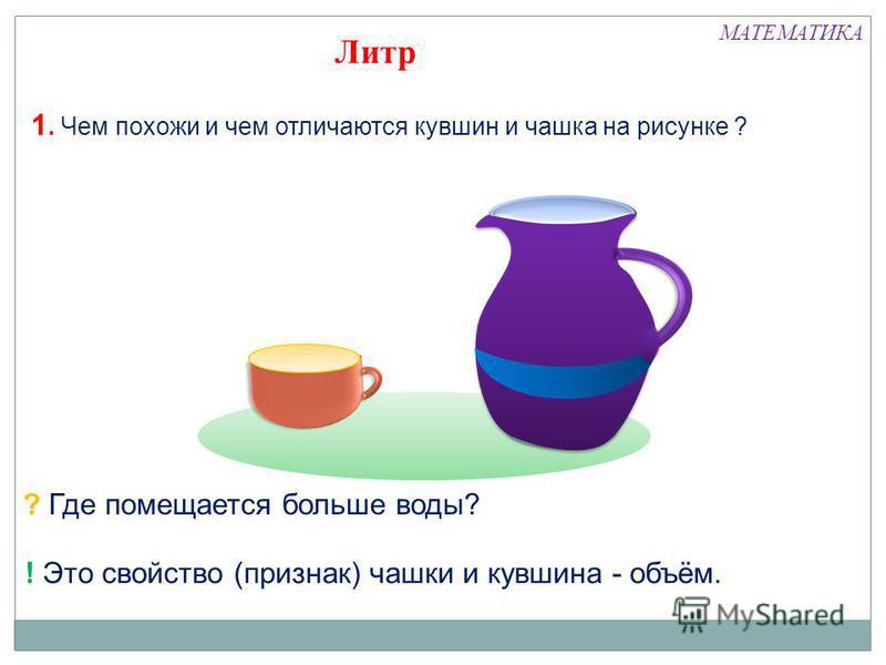 1. Чем похожи и чем отличаются кувшин и чашка на рисунке ? ? Где помещается больше воды? ! Это свойство (признак) чашки и кувшина - объём. Литр МАТЕМАТИКА