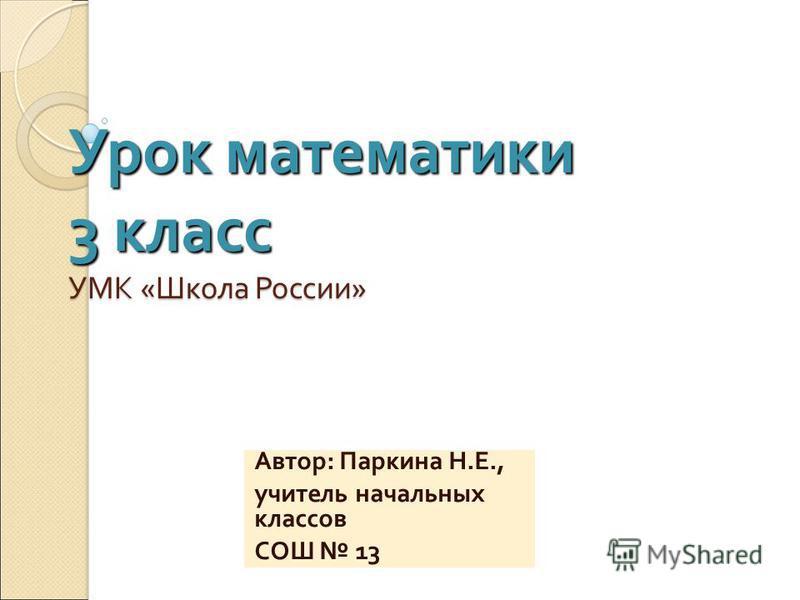 Урок математики 3 класс УМК « Школа России » Автор : Паркина Н. Е., учитель начальных классов СОШ 13