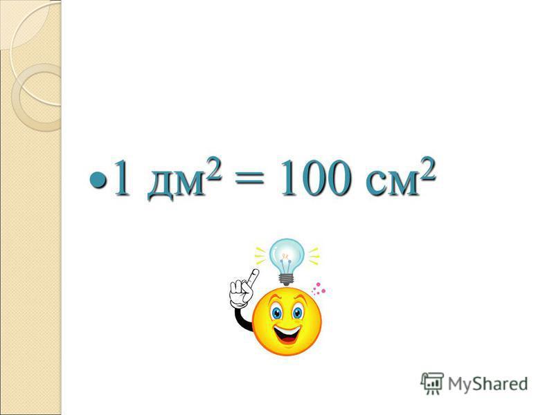 1 дм 2 = 100 см 2 1 дм 2 = 100 см 2