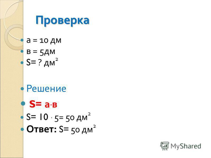 Проверка а = 10 дм в = 5 дм S= ? дм 2 Решение S= а. в S= 10. 5= 50 дм 2 Ответ : S= 50 дм 2