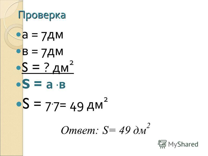 Проверка а = 7 дм в = 7 дм S = ? дм 2 S = а. в S = 7. 7= 49 дм 2 Ответ: S= 49 дм 2