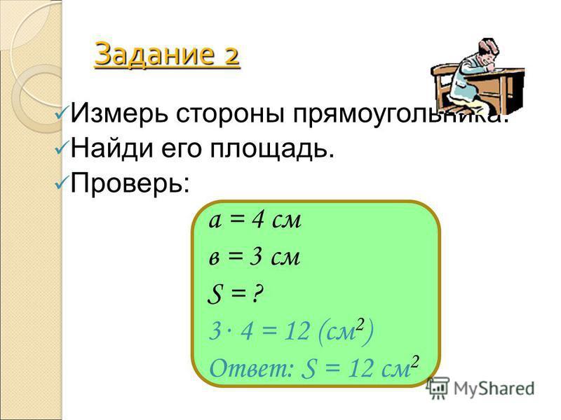 Задание 2 Измерь стороны прямоугольника. Найди его площадь. Проверь: а = 4 см в = 3 см S = ? 3. 4 = 12 (см 2 ) Ответ: S = 12 см 2