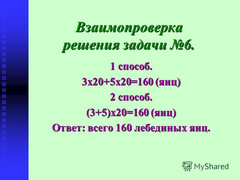 Взаимопроверка решения задачи 6. 1 способ. 3 х 20+5 х 20=160 (яиц) 2 способ. (3+5)х 20=160 (яиц) Ответ: всего 160 лебединых яиц.