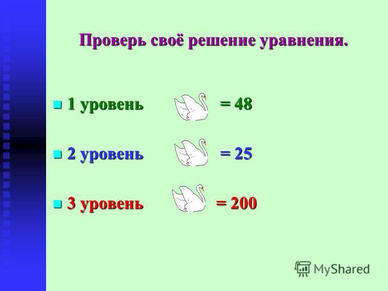 Проверь своё решение уравнения. 1 уровень = 48 1 уровень = 48 2 уровень = 25 2 уровень = 25 3 уровень = 200 3 уровень = 200