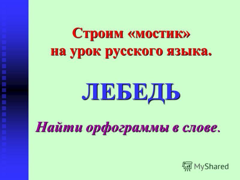 Строим «мостик» на урок русского языка. ЛЕБЕДЬ Найти орфограммы в слове.