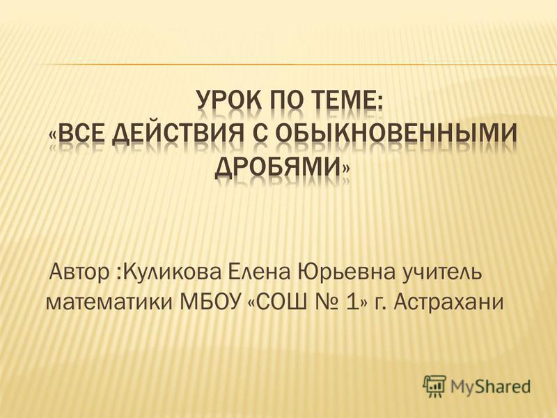 Автор :Куликова Елена Юрьевна учитель математики МБОУ «СОШ 1» г. Астрахани