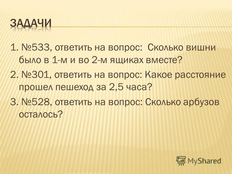 1. 533, ответить на вопрос: Сколько вишни было в 1-м и во 2-м ящиках вместе? 2. 301, ответить на вопрос: Какое расстояние прошел пешеход за 2,5 часа? 3. 528, ответить на вопрос: Сколько арбузов осталось?