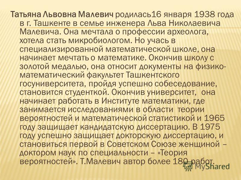 Татьяна Львовна Малевич родилась 16 января 1938 года в г. Ташкенте в семье инженера Льва Николаевича Малевича. Она мечтала о профессии археолога, хотела стать микробиологом. Но учась в специализированной математической школе, она начинает мечтать о м